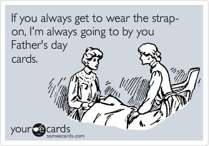If you always get to wear the strap-on, I'm always going to by you Father's day