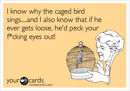 I know why the caged bird sings.....and I also know that if he ever gets loose, he'd peck your f*cking eyes out!