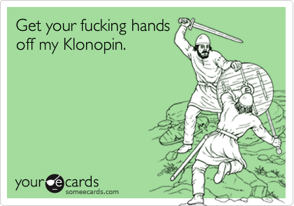 Get your fucking hands off my Klonopin.