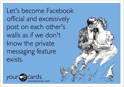 Let's become Facebook  official and excessively  post on each other's walls as if we don't  know the private messaging feature  exists.