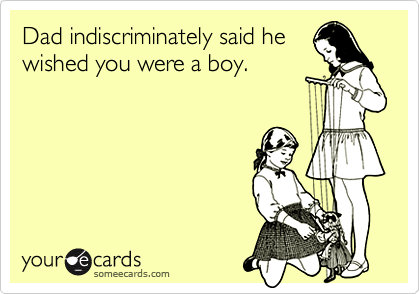 Dad indiscriminately said hewished you were a boy.