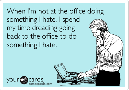When I'm not at the office doing something I hate, I spend my time dreading going back to the office to do something I hate.