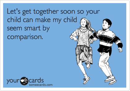 Let's get together soon so your child can make my child seem smart by comparison.