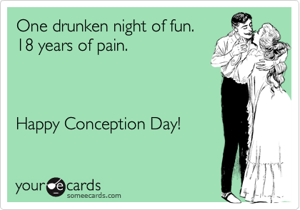 One drunken night of fun.   18 years of pain.Happy Conception Day!