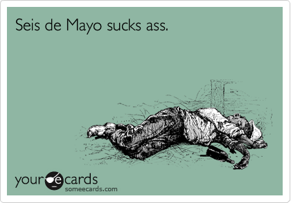 Seis de Mayo sucks ass.