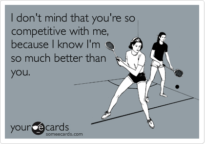I don't mind that you're so competitive with me,