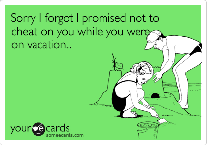 Sorry I forgot I promised not to cheat on you while you were 