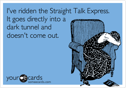 I've ridden the Straight Talk Express.  It goes directly into adark tunnel anddoesn't come out.