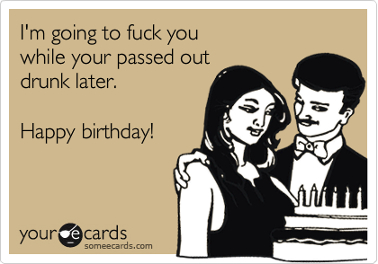 I'm going to fuck youwhile your passed out drunk later.Happy birthday!