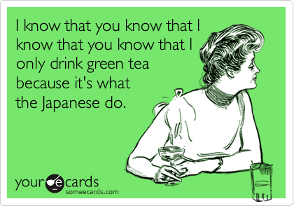 I know that you know that Iknow that you know that Ionly drink green teabecause it's whatthe Japanese do.