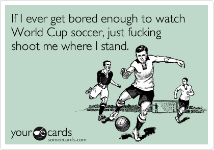 If I ever get bored enough to watch World Cup soccer, just fucking shoot me where I stand.