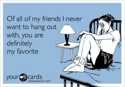 Of all of my friends I neverwant to hang outwith, you aredefinitelymy favorite