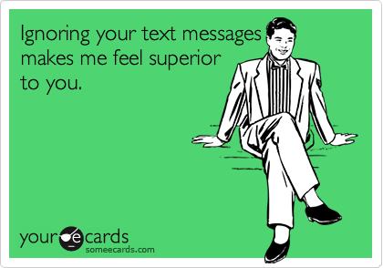 Ignoring your text messagesmakes me feel superiorto you.