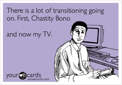There is a lot of transitioning going on. First, Chastity Bono  and now my TV.