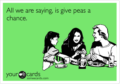 All we are saying, is give peas a chance.