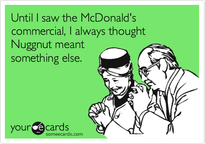 Until I saw the McDonald's commercial, I always thought Nuggnut meantsomething else.