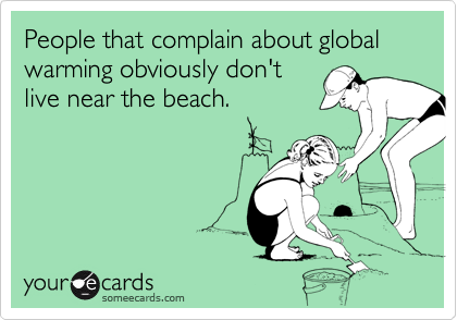 People that complain about global warming obviously don'tlive near the beach.