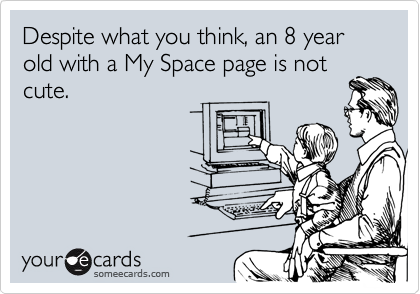 Despite what you think, an 8 year old with a My Space page is notcute.