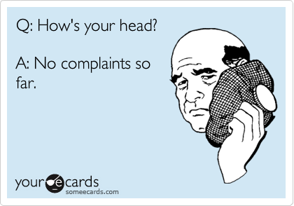 Q: How's your head?