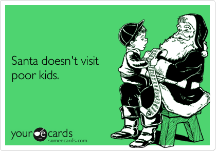 Santa doesn't visitpoor kids.