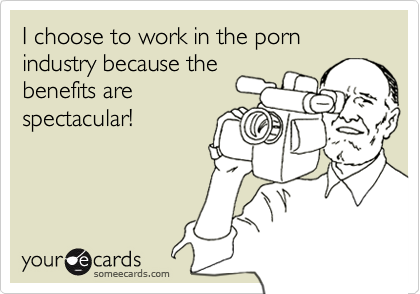 I choose to work in the porn industry because thebenefits arespectacular!