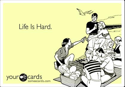 Life Is Hard.