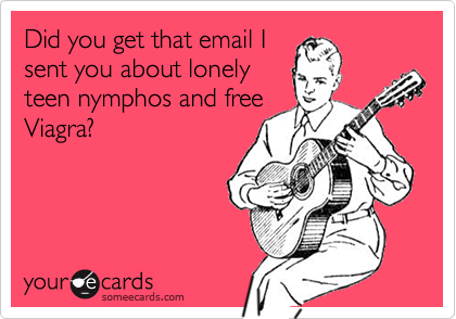 Did you get that email Isent you about lonelyteen nymphos and freeViagra?