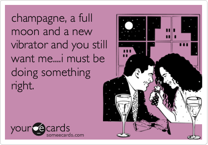 champagne, a full  moon and a new vibrator and you still want me....i must be doing something right.