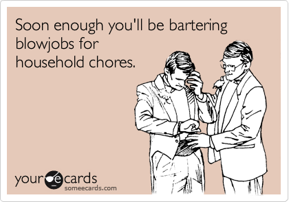 Soon enough you'll be bartering blowjobs forhousehold chores.
