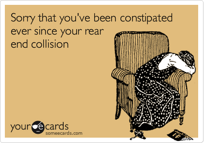 Sorry that you've been constipated ever since your rear