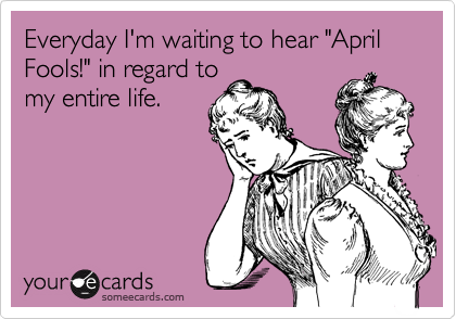 "Everyday I'm waiting to hear ""April Fools!"" in regard to