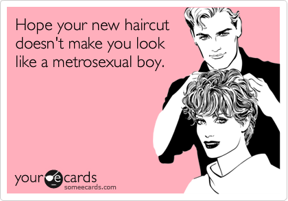Hope your new haircut doesn't make you look like a metrosexual boy.