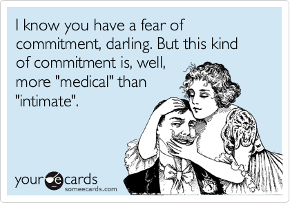"""I know you have a fear of commitment, darling. But this kind of commitment is, well,more """"medical"""" than""""intimate""""."""