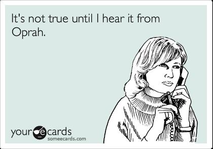 It's not true until I hear it from Oprah.