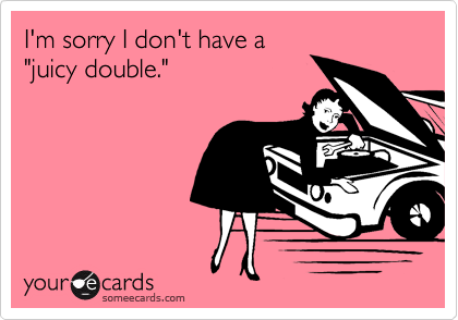 """I'm sorry I don't have a """"juicy double."""""""