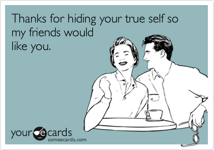 Thanks for hiding your true self so my friends would