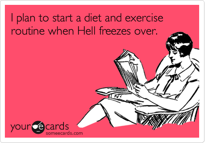 I plan to start a diet and exercise routine when Hell freezes over.