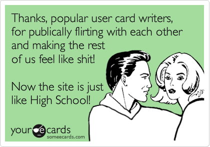 Thanks, popular user card writers, for publically flirting with each other and making the restof us feel like shit!Now the site is justlike High School!