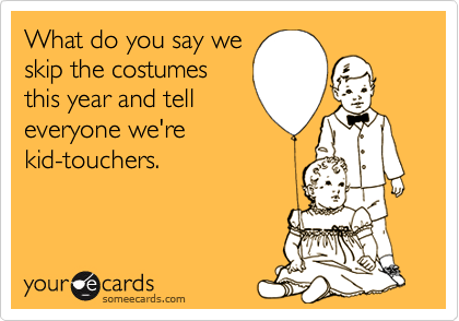 What do you say weskip the costumesthis year and telleveryone we'rekid-touchers.