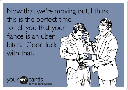 Now that we're moving out, I think this is the perfect timeto tell you that yourfiance is an uberbitch.  Good luckwith that.