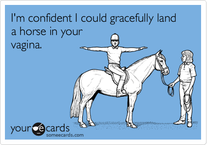 I'm confident I could gracefully land a horse in yourvagina.