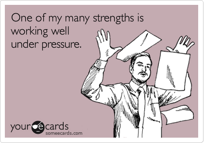 One of my many strengths is working well under pressure.
