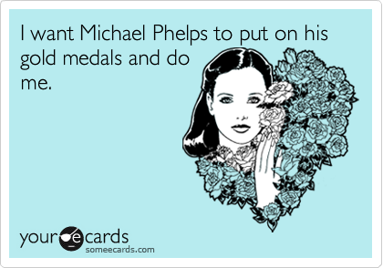 I want Michael Phelps to put on his gold medals and dome.