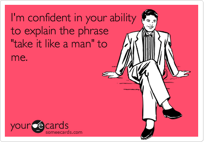 """I'm confident in your abilityto explain the phrase""""take it like a man"""" tome."""