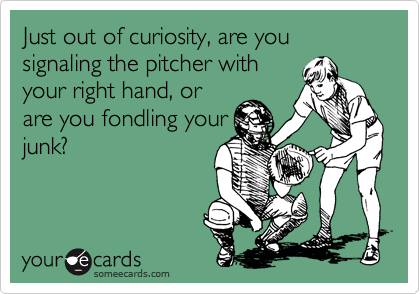 Just out of curiosity, are you signaling the pitcher with