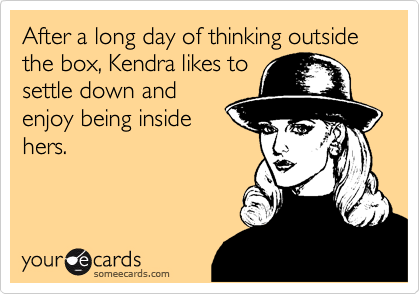 After a long day of thinking outside the box, Kendra likes tosettle down andenjoy being insidehers.