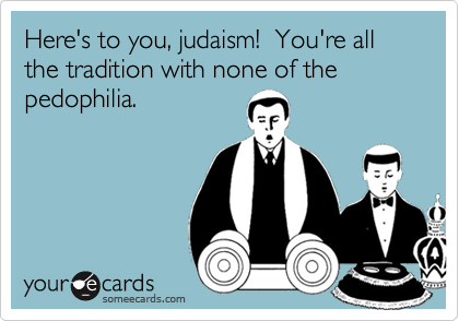 Here's to you, judaism!  You're all the tradition with none of the pedophilia.