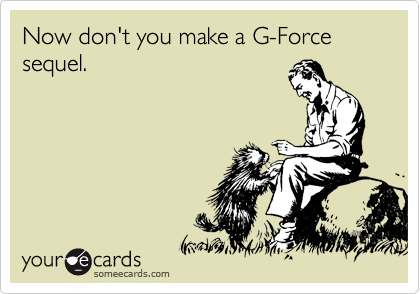 Now don't you make a G-Force sequel.