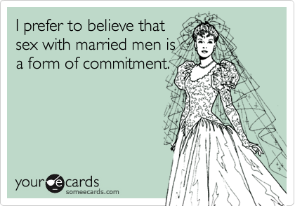 I prefer to believe thatsex with married men is a form of commitment.