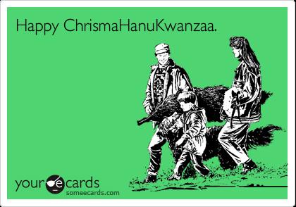 Happy ChrismaHanuKwanzaa.